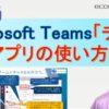 Microsoft Teamsの「チーム」アプリ。【後編:MS Teamsのはじめの一歩PDFマニュアル】
